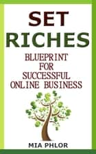 Set Riches Blueprint to Successful Business Online ebook by Mia Phlor
