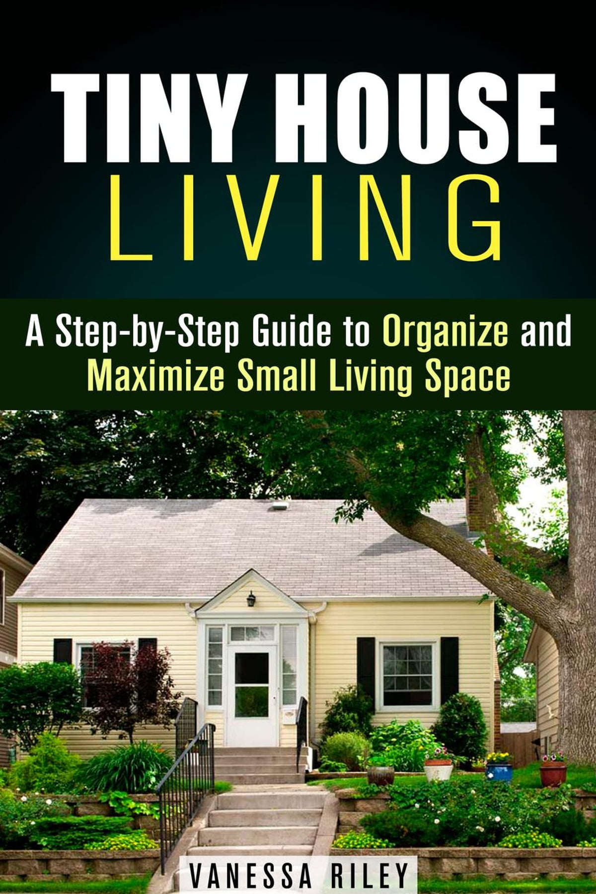 Tiny House Living : A Step By Step Guide To Organize And Maximize Small  Living Space EBook By Vanessa Riley   9781386941460 | Rakuten Kobo