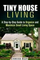 Tiny House Living : A Step-by-Step Guide to Organize and Maximize Small Living Space - Declutter and Decorat ebook by Vanessa Riley