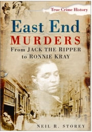 East End Murders - From Jack the Ripper to Ronnie Kray ebook by Neil Storey