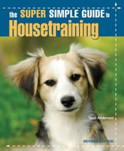 Super Simple Guide Housetraining ebook by Teoti Anderson