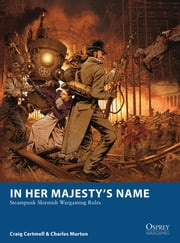 In Her Majesty's Name - Steampunk Skirmish Wargaming Rules ebook by Craig Cartmell,Charles Murton,Fabien Esnard-Lascombe,McGibney