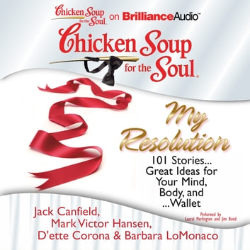 Chicken Soup for the Soul: My Resolution - 101 Stories...Great Ideas for Your Mind, Body, and...Wallet audiobook by Jack Canfield,Mark Victor Hansen,Barbara LoMonaco,D'ette Corona