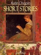 Short Stories - Kate Chopin ebook by Kate Chopin