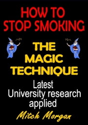 How To Stop Smoking. The Magic Technique ebook by Mitch Morgan