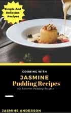 Cooking with Jasmine; Pudding Recipes - Cooking With Series, #10 ebook by Jasmine Anderson