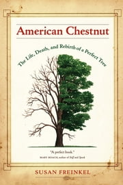 American Chestnut: The Life, Death, and Rebirth of a Perfect Tree ebook by Freinkel, Susan