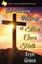 A Heapin' Helping of Three Cross Faith eBook by Eryn Grace