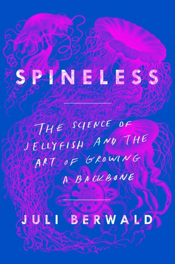 Spineless - The Science of Jellyfish and the Art of Growing a Backbone ebook by Juli Berwald