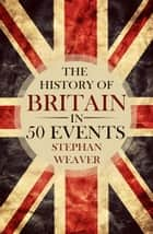 The History of Britain in 50 Events ebook by