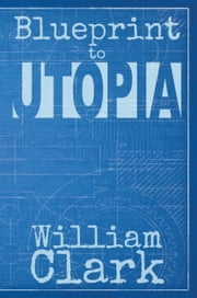 Blueprint to Utopia ebook by William Clark