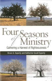 Four Seasons of Ministry - Gathering a Harvest of Righteousness ebook by Katherine Gould Epperly,Bruce  G. Epperly