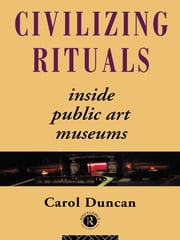 Civilizing Rituals - Inside Public Art Museums ebook by Carol Duncan