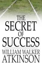 The Secret Of Success ebook by William Walker Atkinson