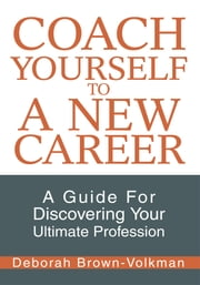 Coach Yourself To A New Career - A Guide For Discovering Your Ultimate Profession ebook by Deborah Brown-Volkman