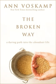 The Broken Way (with Bonus Content) - A Daring Path into the Abundant Life ebook by Ann Voskamp