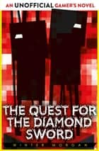 The Quest for the Diamond Sword - An Unofficial Gamer's Novel ebook by Winter Morgan
