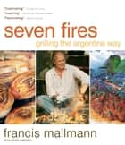 Seven Fires - Grilling the Argentine Way ebook by Francis Mallmann, Peter Kaminsky