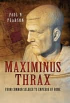 Maximinus Thrax - Strongman Emperor of Rome ebook by Paul N. Pearson