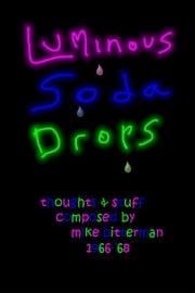 Luminous Soda Drops - Thoughts & Stuff Composed by Mike Bitterman 1966-'68 ebook by Mike Bitterman