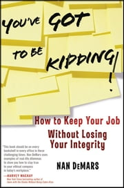You've Got To Be Kidding! - How to Keep Your Job Without Losing Your Integrity ebook by Nan DeMars