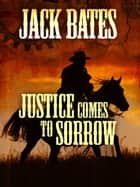 Justice Comes to Sorrow ebook by Jack Bates