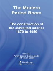 The Modern Period Room - The Construction of the Exhibited Interior 1870–1950 ebook by Penny Sparke,Brenda Martin,Trevor Keeble