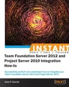 InstantTeam Foundation Server 2012 and Project Server 2010 Integration How-to ebook by Gary P. Gauvin