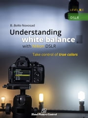 Understanding white balance with Nikon DSLR - Take control of true colors ebook by B. BoNo Novosad