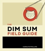 The Dim Sum Field Guide - A Taxonomy of Dumplings, Buns, Meats, Sweets, and Other Specialties of the Chinese Teahouse ebook by Carolyn Phillips