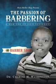 The Passion of Barbering - A New Era of Hair Designers ebook by Dr. Charles H. Washington