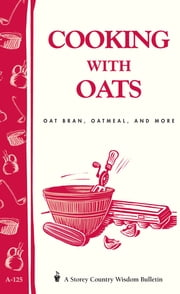 Cooking with Oats - Oat Bran, Oatmeal, and More / Storey Country Wisdom Bulletin A-125 ebook by Cornelia M. Parkinson