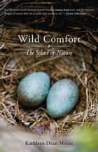 Wild Comfort: The Solace of Nature ebook by Kathleen Dean Moore