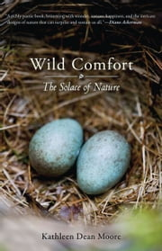 Wild Comfort: The Solace of Nature - The Solace of Nature ebook by Kathleen Dean Moore