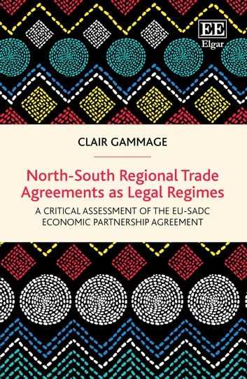 North-South Regional Trade Agreements as Legal Regimes - A Critical Assessment of the EU-SADC Economic Partnership Agreement ebook by Clair Gammage