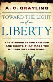 Toward the Light of Liberty - The Struggles for Freedom and Rights That Made the Modern Western World ebook by Professor A. C. Grayling