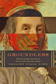 Groundless - Rumors, Legends, and Hoaxes on the Early American Frontier ebook by Gregory Evans Dowd