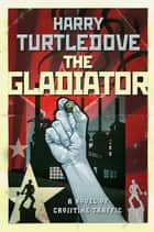 The Gladiator - A Novel of Crosstime Traffic ebook by Harry Turtledove