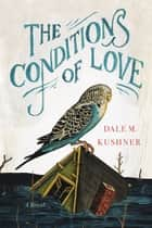 The Conditions of Love - A Novel ebook by Dale M. Kushner