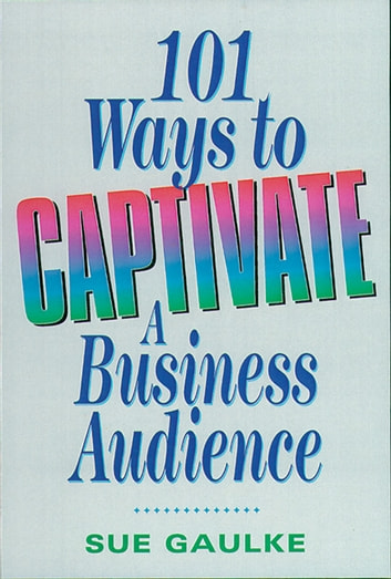101 Ways to Captivate a Business Audience ebook by Sue Gaulke