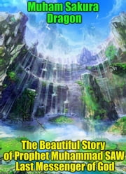 The Beautiful Story of Prophet Muhammad SAW Last Messenger of God ebook by Muham Sakura Dragon