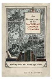 The Literary Legacy of the Macmillan Company of Canada - Making Books and Mapping Culture ebook by Ruth Panofsky