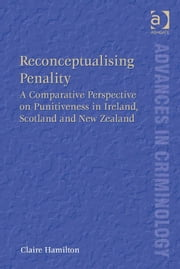 Reconceptualising Penality - A Comparative Perspective on Punitiveness in Ireland, Scotland and New Zealand ebook by Dr Claire Hamilton,Professor David Nelken