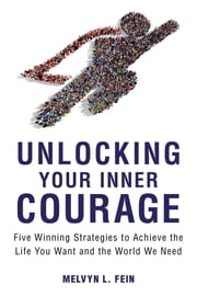 Unlocking Your Inner Courage - Five Winning Strategies to Achieve the Life You Want and the World We Need ebook by Melvyn Fein