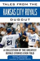 Tales from the Kansas City Royals Dugout - A Collection of the Greatest Royals Stories Ever Told ebook by Denny Matthews, Matt Fulks, Frank White