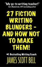 27 Fiction Writing Blunders - And How Not To Make Them! ebook by James Scott Bell