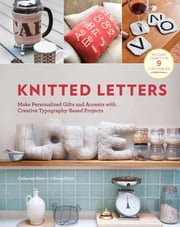 Knitted Letters - Make Personalized Gifts and Accents with Creative Typography-Based Projects ebook by Kobo.Web.Store.Products.Fields.ContributorFieldViewModel