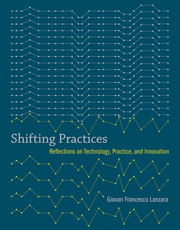 Shifting Practices - Reflections on Technology, Practice, and Innovation ebook by Giovan Francesco Lanzara