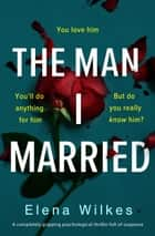 The Man I Married - A completely gripping psychological thriller full of suspense ebook by Elena Wilkes