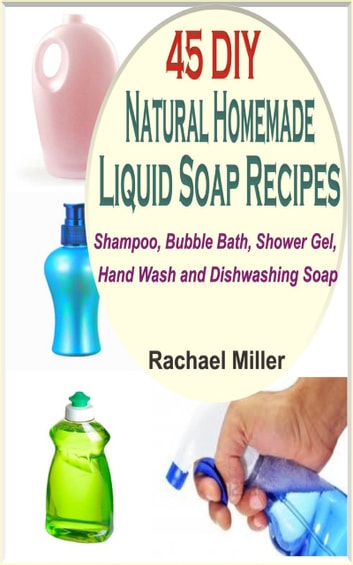 45 DIY Natural Homemade Liquid Soap Recipes - Shampoo, Bubble Bath, Shower Gel, Hand Wash and Dishwashing Soap ebook by Rachael Miller